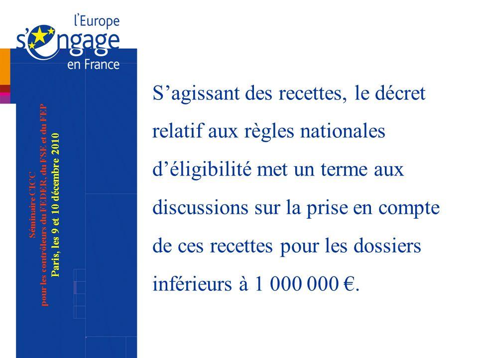 Séminaire CICC pour les contrôleurs du FEDER, du FSE et du FEP Paris, les 9 et 10 décembre 2010 Sagissant des recettes, le décret relatif aux règles nationales déligibilité met un terme aux discussions sur la prise en compte de ces recettes pour les dossiers inférieurs à 1 000 000.