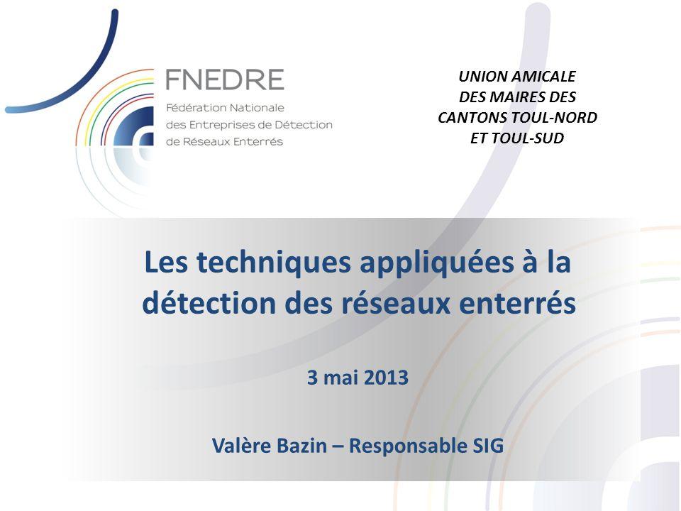 Les techniques appliquées à la détection des réseaux enterrés 3 mai 2013 Valère Bazin – Responsable SIG UNION AMICALE DES MAIRES DES CANTONS TOUL-NORD