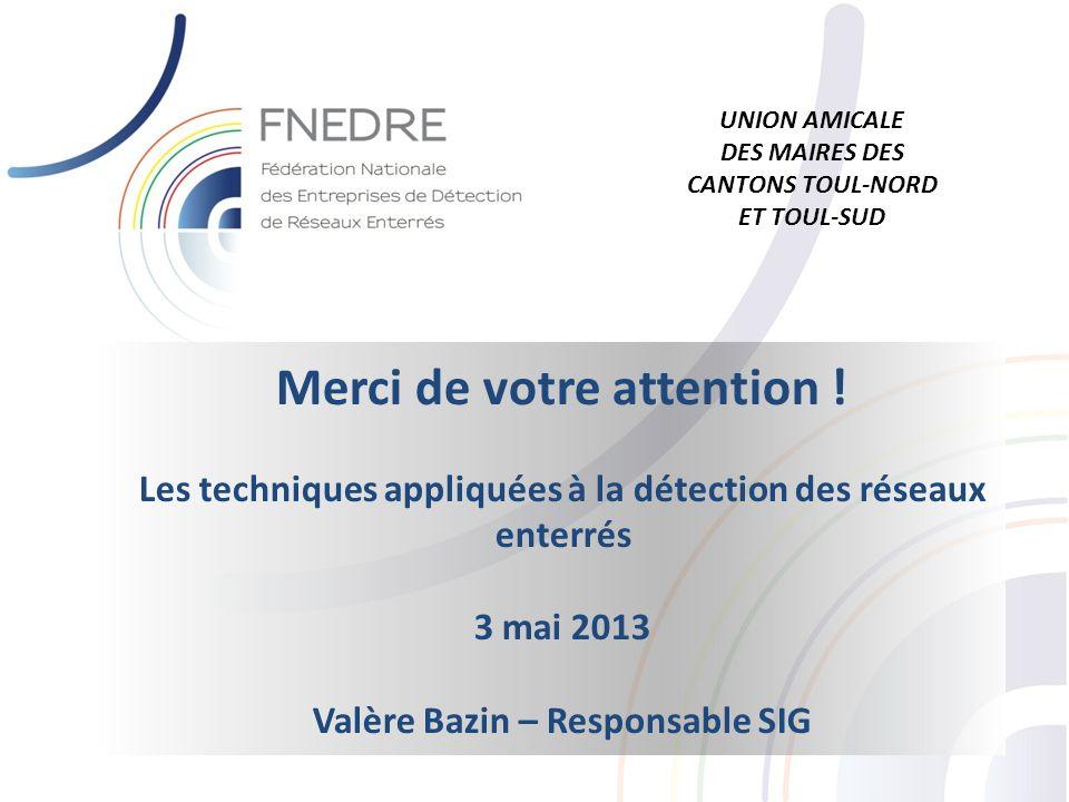 Merci de votre attention ! Les techniques appliquées à la détection des réseaux enterrés 3 mai 2013 Valère Bazin – Responsable SIG UNION AMICALE DES M