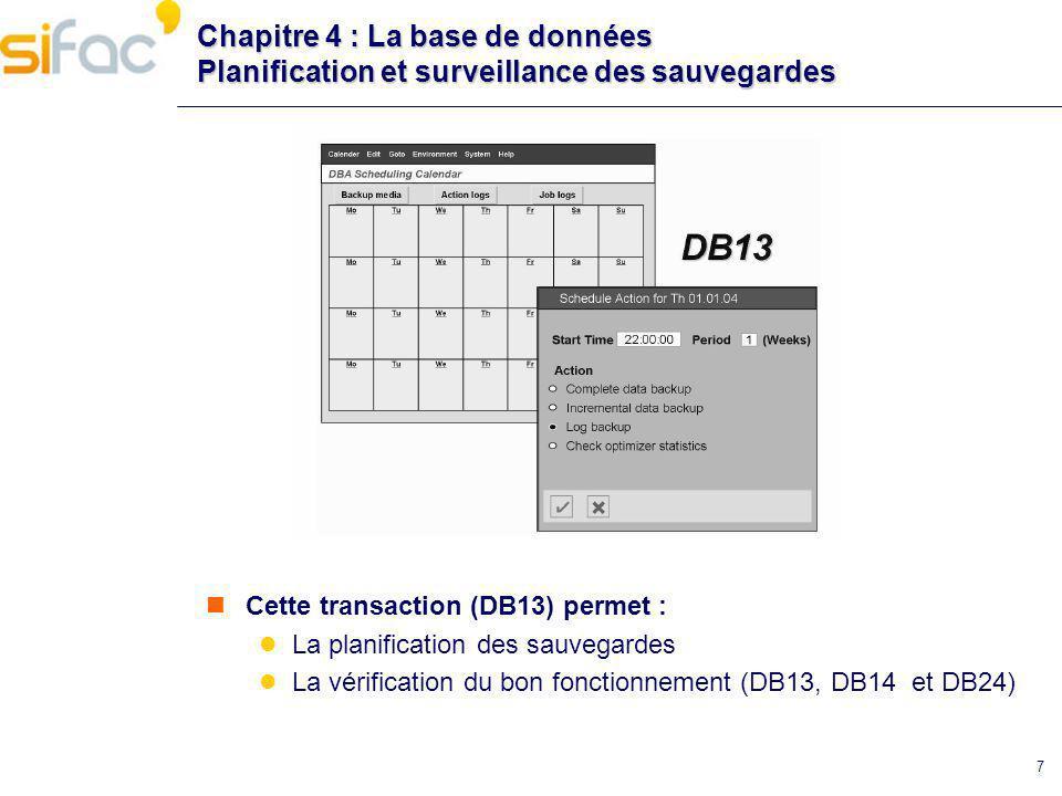7 Chapitre 4 : La base de données Planification et surveillance des sauvegardes Cette transaction (DB13) permet : La planification des sauvegardes La