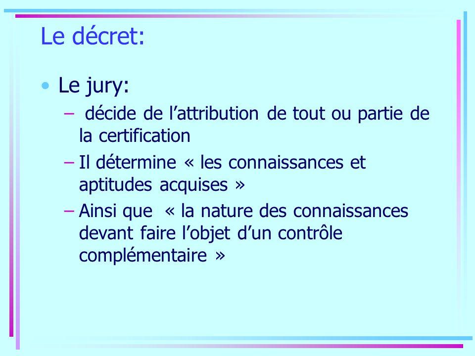 Le décret: Le jury: – décide de lattribution de tout ou partie de la certification –Il détermine « les connaissances et aptitudes acquises » –Ainsi qu