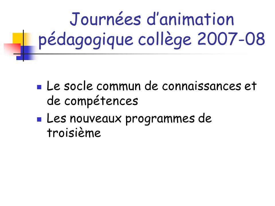 Journées danimation pédagogique collège 2007-08 Le socle commun de connaissances et de compétences Les nouveaux programmes de troisième