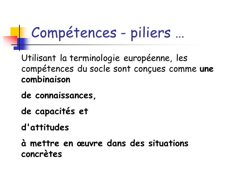 Compétences - piliers … Utilisant la terminologie européenne, les compétences du socle sont conçues comme une combinaison de connaissances, de capacit