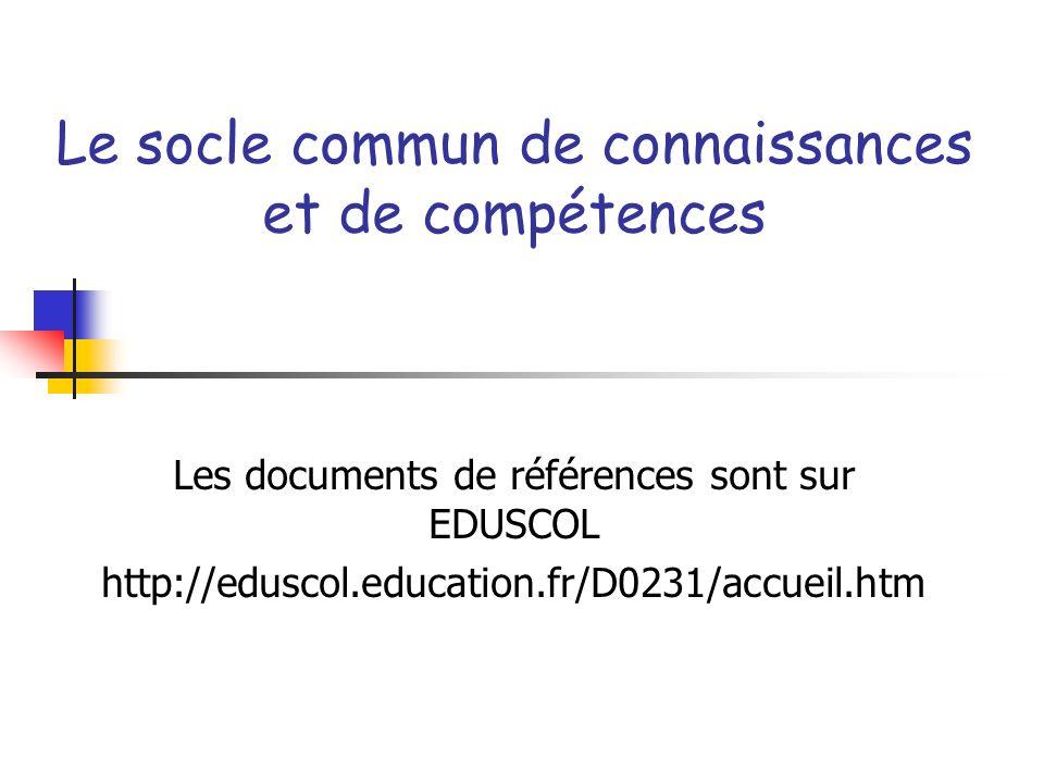 Le socle commun de connaissances et de compétences Les documents de références sont sur EDUSCOL http://eduscol.education.fr/D0231/accueil.htm