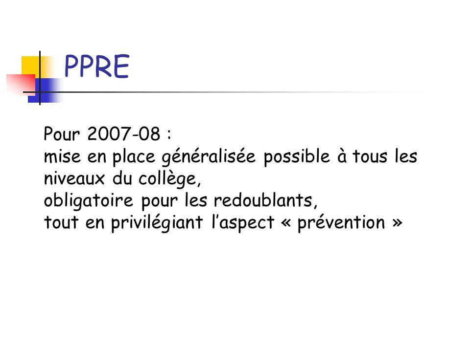 PPRE Pour 2007-08 : mise en place généralisée possible à tous les niveaux du collège, obligatoire pour les redoublants, tout en privilégiant laspect «