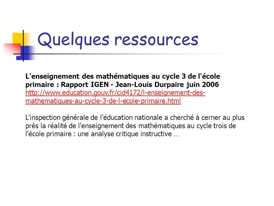 Quelques ressources L'enseignement des mathématiques au cycle 3 de l'école primaire : Rapport IGEN - Jean-Louis Durpaire juin 2006 http://www.educatio