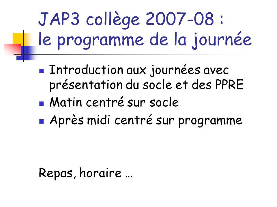 JAP3 collège 2007-08 : le programme de la journée Introduction aux journées avec présentation du socle et des PPRE Matin centré sur socle Après midi c