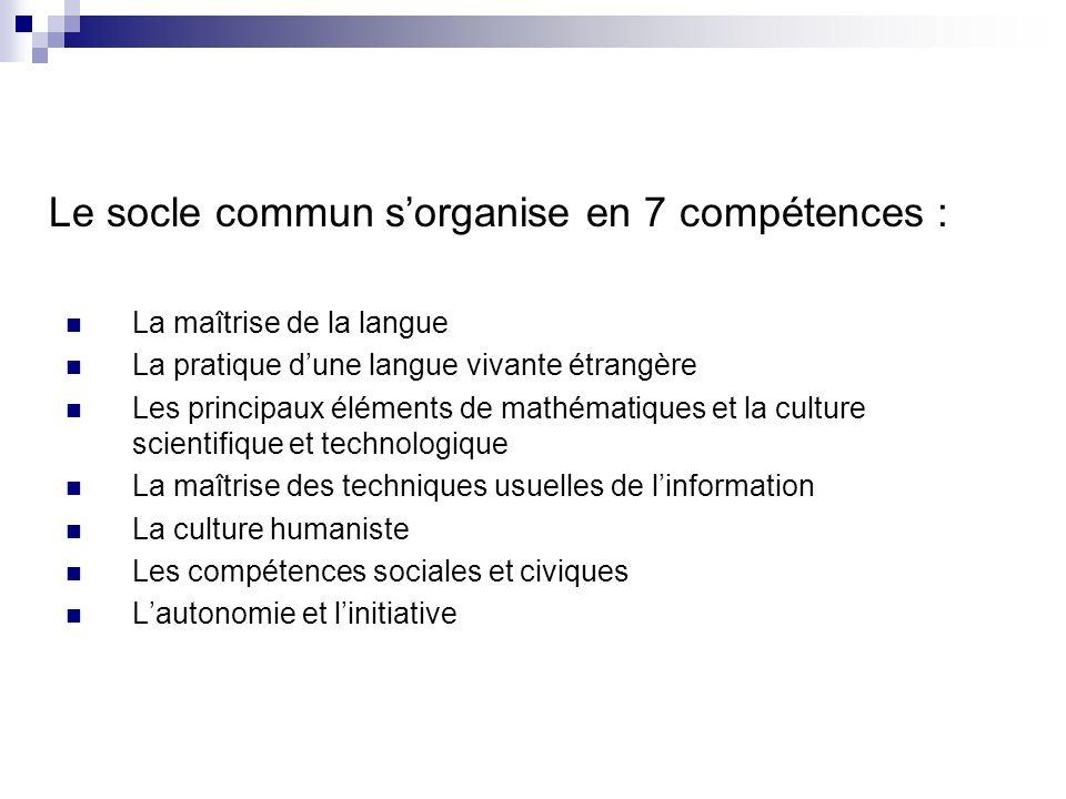 Le socle commun sorganise en 7 compétences : La maîtrise de la langue La pratique dune langue vivante étrangère Les principaux éléments de mathématiqu