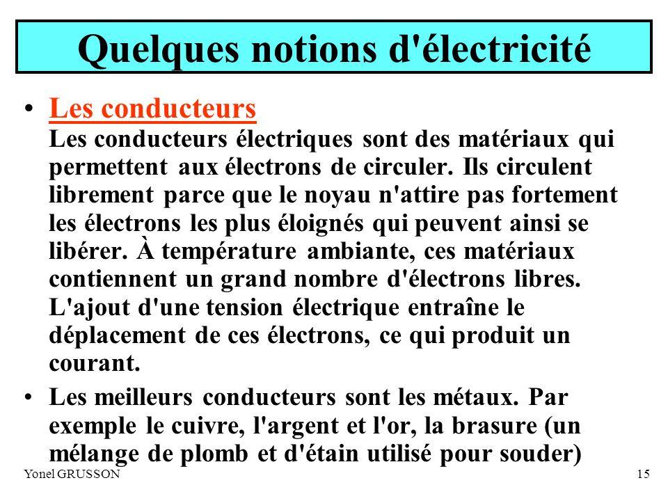 Yonel GRUSSON15 Quelques notions d'électricité Les conducteurs Les conducteurs électriques sont des matériaux qui permettent aux électrons de circuler