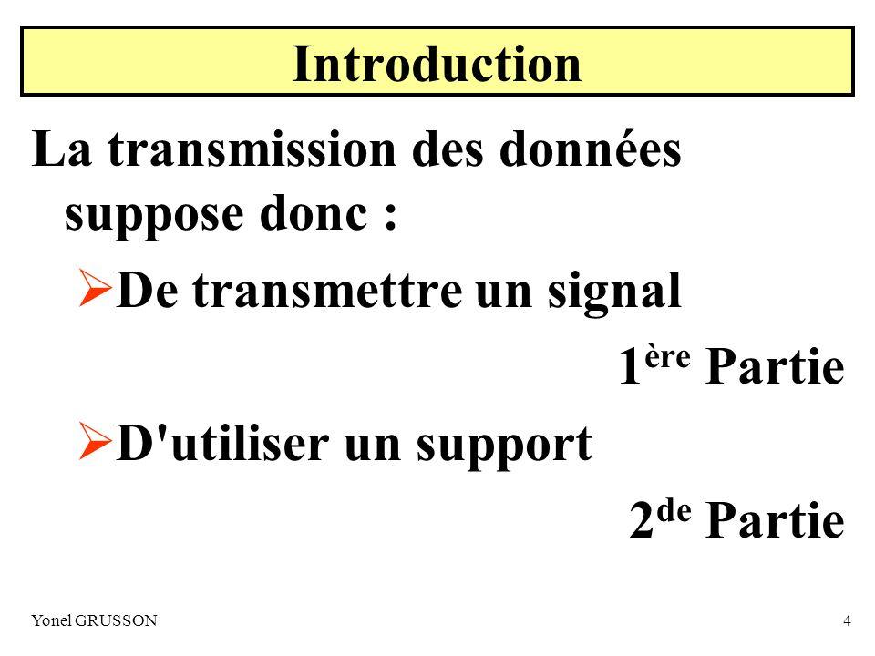 Yonel GRUSSON4 Introduction La transmission des données suppose donc : De transmettre un signal 1 ère Partie D'utiliser un support 2 de Partie