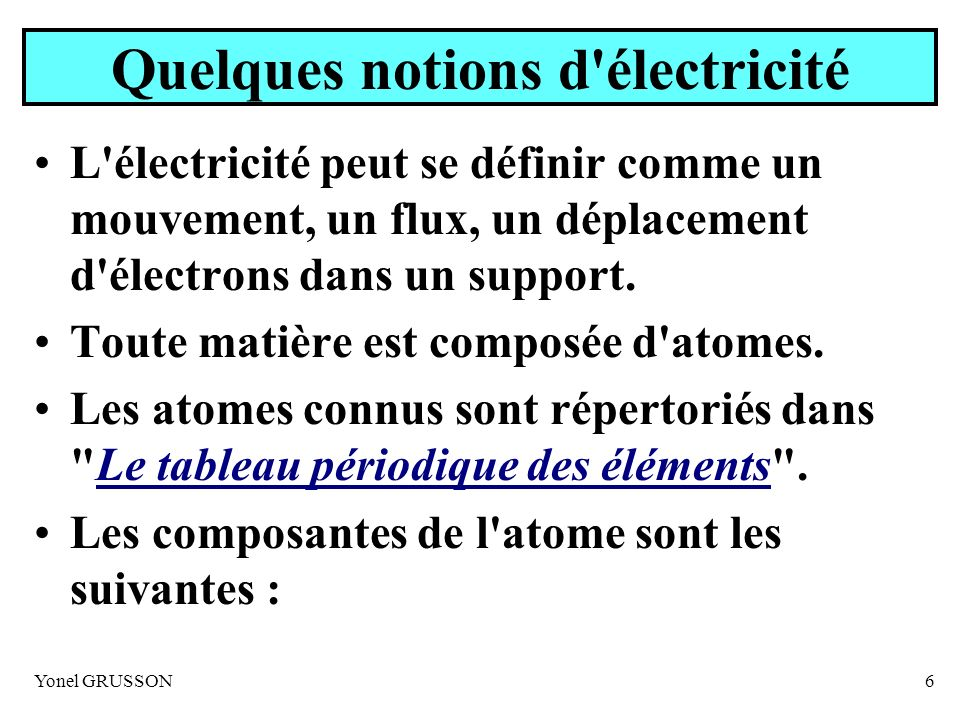 Yonel GRUSSON6 Quelques notions d'électricité L'électricité peut se définir comme un mouvement, un flux, un déplacement d'électrons dans un support. T