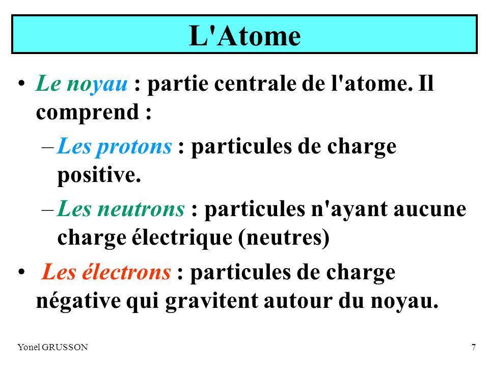 Yonel GRUSSON7 L'Atome Le noyau : partie centrale de l'atome. Il comprend : –Les protons : particules de charge positive. –Les neutrons : particules n