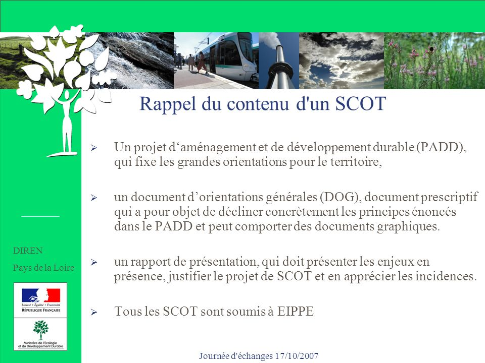 Journée d échanges 17/10/2007 Après l approbation de ce SCOT Les PLU devront être compatibles ou rendus dans un délai maximum de 3 ans Etant donné labsence de site Natura 2000, les PLU seront dispensés d EIPPE, indépendamment de leur surface et population (même la commune centre), et du seuil de zones U et AU nouvelles (+/- 200 hectares): ils comprendront un rapport de présentation classique SRU (R123-2) ils donneront lieu uniquement à avis PPA DIREN Pays de la Loire
