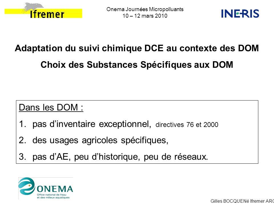 Gilles BOCQUENé Ifremer ARC Onema Journées Micropolluants 10 – 12 mars 2010 Adaptation du suivi chimique DCE au contexte des DOM Choix des Substances
