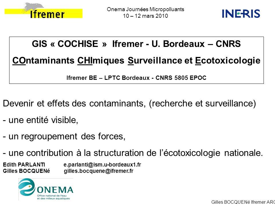 Gilles BOCQUENé Ifremer ARC Onema Journées Micropolluants 10 – 12 mars 2010 GIS « COCHISE » Ifremer - U. Bordeaux – CNRS COntaminants CHImiques Survei
