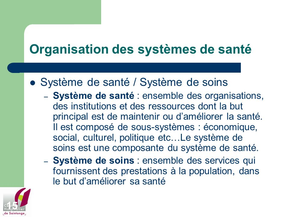 15 Organisation des systèmes de santé Système de santé / Système de soins – Système de santé : ensemble des organisations, des institutions et des res