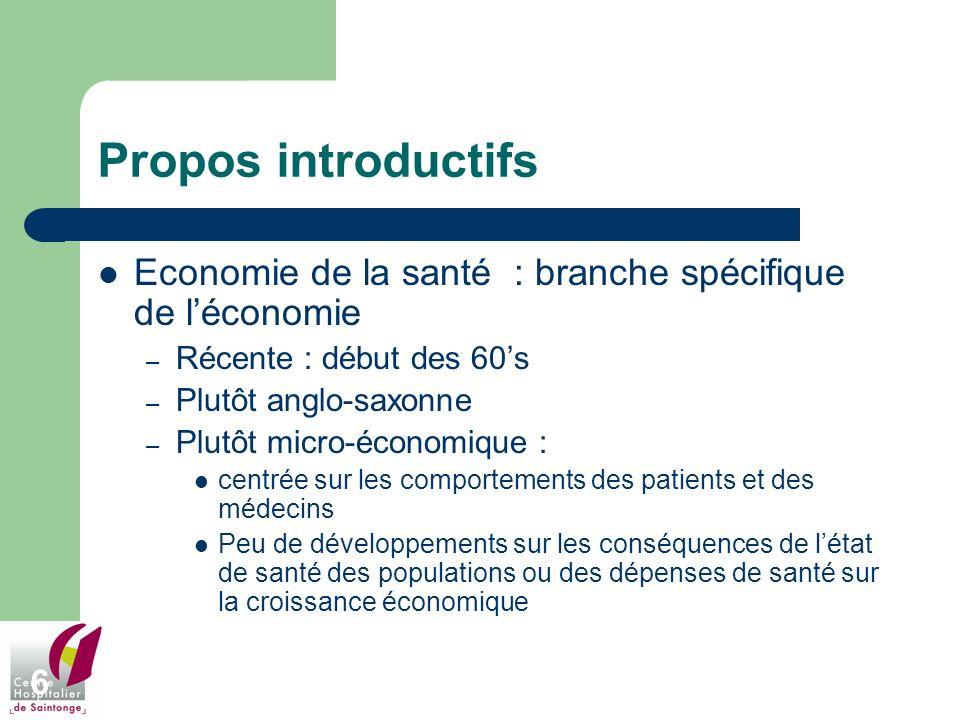 6 Propos introductifs Economie de la santé : branche spécifique de léconomie – Récente : début des 60s – Plutôt anglo-saxonne – Plutôt micro-économiqu