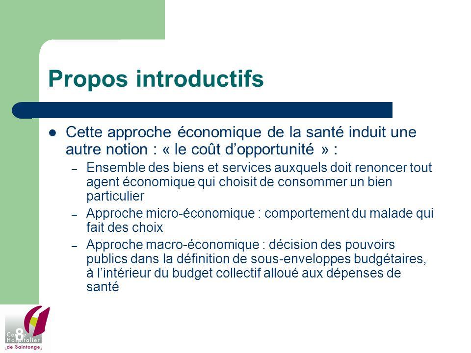 8 Propos introductifs Cette approche économique de la santé induit une autre notion : « le coût dopportunité » : – Ensemble des biens et services auxq