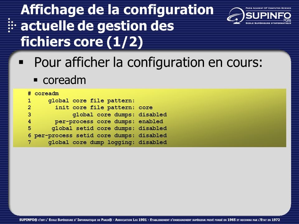 Affichage de la configuration actuelle de gestion des fichiers core (1/2) Pour afficher la configuration en cours: coreadm # coreadm 1 global core file pattern: 2 init core file pattern: core 3 global core dumps: disabled 4 per-process core dumps: enabled 5 global setid core dumps: disabled 6 per-process setid core dumps: disabled 7 global core dump logging: disabled