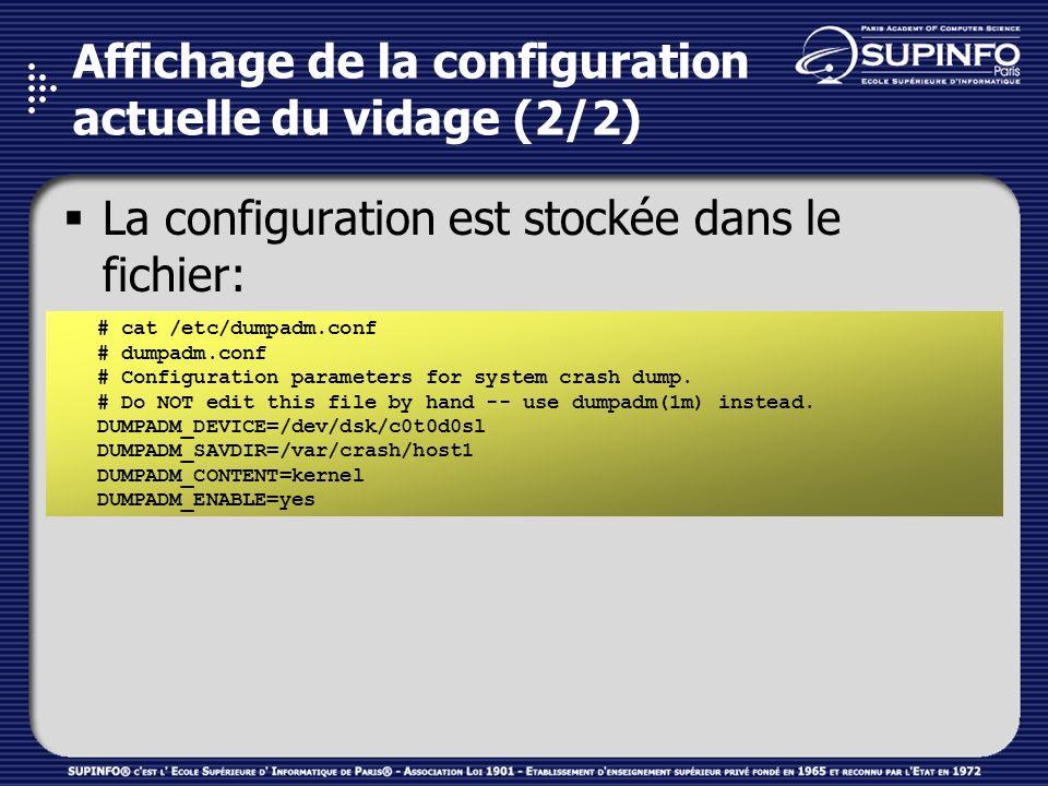 Affichage de la configuration actuelle du vidage (2/2) La configuration est stockée dans le fichier: /etc/dumpadm.conf # cat /etc/dumpadm.conf # dumpadm.conf # Configuration parameters for system crash dump.