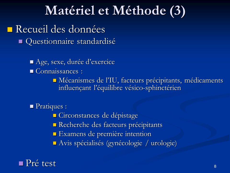 8 Matériel et Méthode (3) Recueil des données Recueil des données Questionnaire standardisé Questionnaire standardisé Age, sexe, durée dexercice Age,