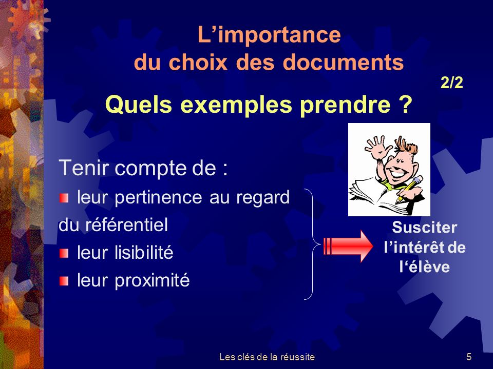 Les clés de la réussite5 Tenir compte de : leur pertinence au regard du référentiel leur lisibilité leur proximité Susciter lintérêt de lélève Limportance du choix des documents 2/2 Quels exemples prendre ?