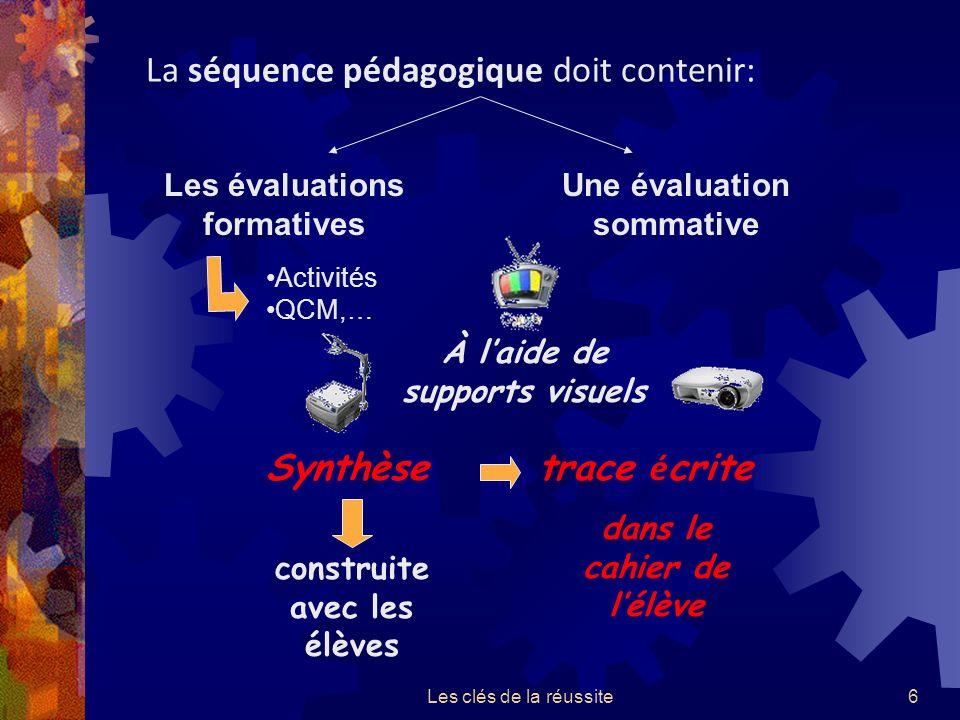 Les clés de la réussite6 La séquence pédagogique doit contenir: Les évaluations formatives Une évaluation sommative Activités QCM,… trace é crite dans le cahier de lélève À laide de supports visuels construite avec les élèves Synthèse