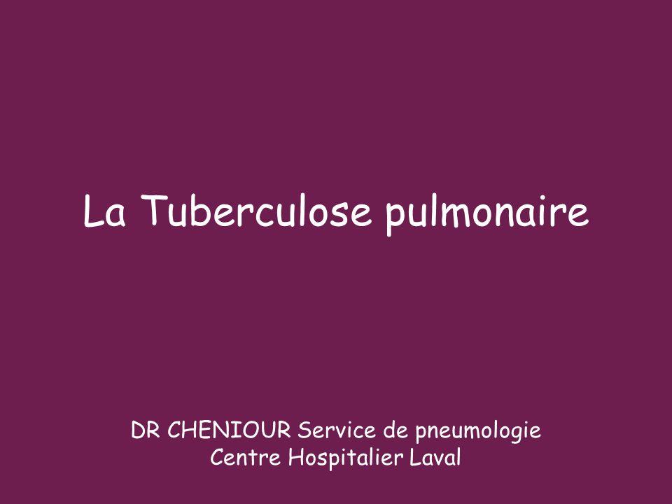 La Tuberculose pulmonaire DR CHENIOUR Service de pneumologie Centre Hospitalier Laval