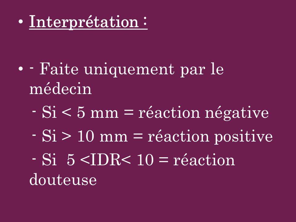 Interprétation : - Faite uniquement par le médecin - Si < 5 mm = réaction négative - Si > 10 mm = réaction positive - Si 5 <IDR< 10 = réaction douteus