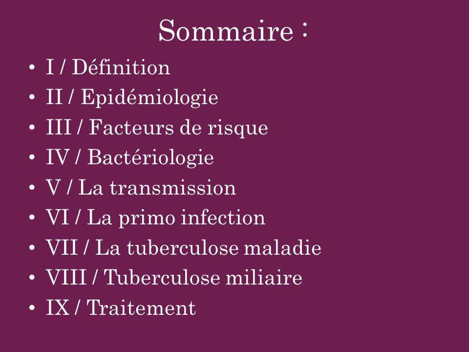 Sommaire : I / Définition II / Epidémiologie III / Facteurs de risque IV / Bactériologie V / La transmission VI / La primo infection VII / La tubercul