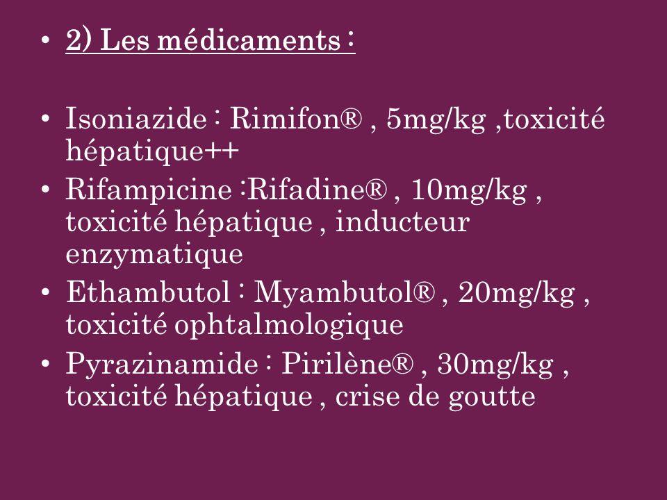 2) Les médicaments : Isoniazide : Rimifon®, 5mg/kg,toxicité hépatique++ Rifampicine :Rifadine®, 10mg/kg, toxicité hépatique, inducteur enzymatique Eth