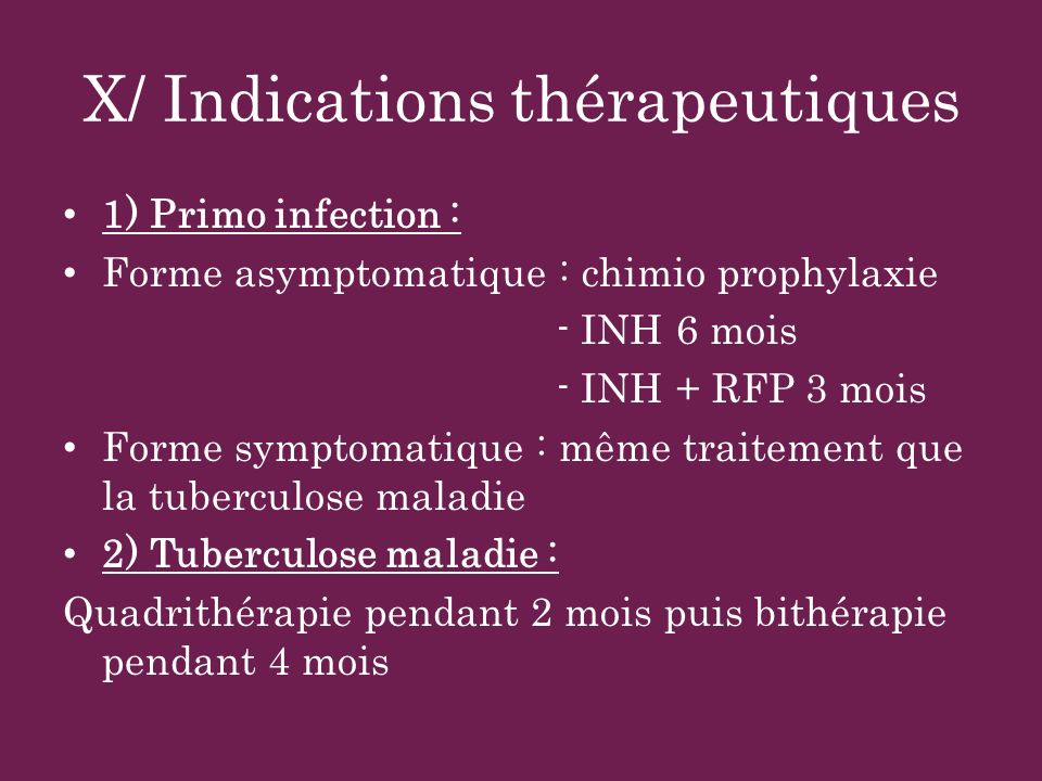 X/ Indications thérapeutiques 1) Primo infection : Forme asymptomatique : chimio prophylaxie - INH 6 mois - INH + RFP 3 mois Forme symptomatique : mêm