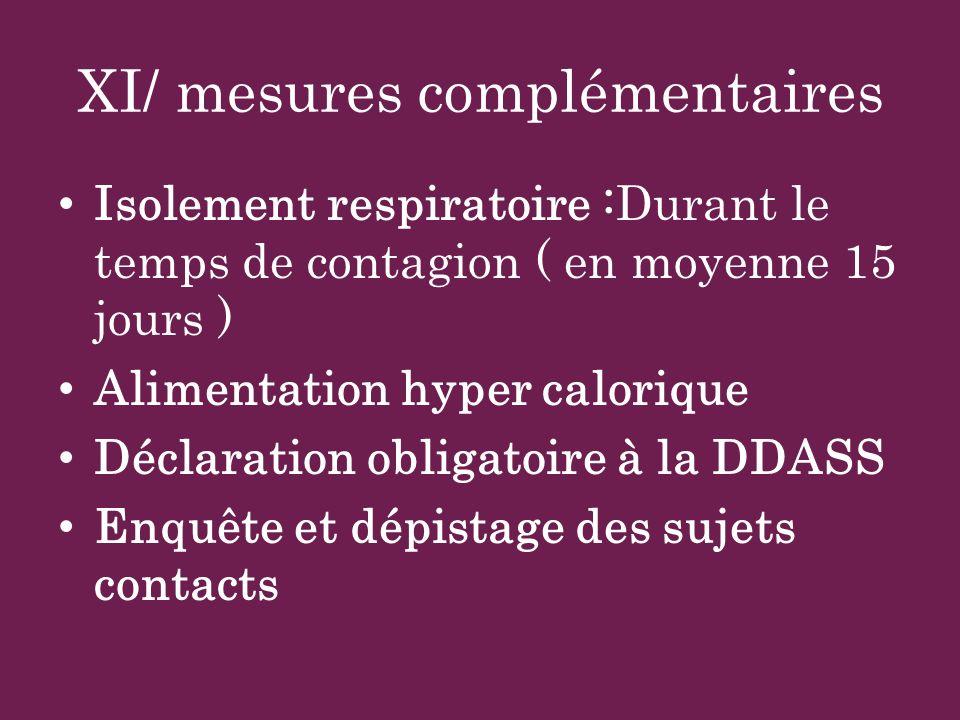 XI/ mesures complémentaires Isolement respiratoire :Durant le temps de contagion ( en moyenne 15 jours ) Alimentation hyper calorique Déclaration obli