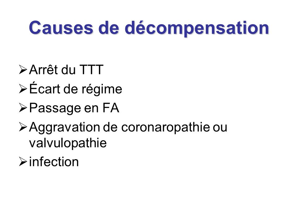 Causes de décompensation Arrêt du TTT Écart de régime Passage en FA Aggravation de coronaropathie ou valvulopathie infection