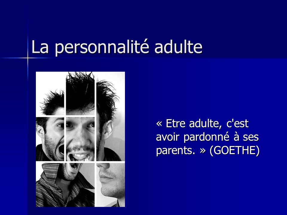 La personnalité adulte « Etre adulte, c'est avoir pardonné à ses parents. » (GOETHE)