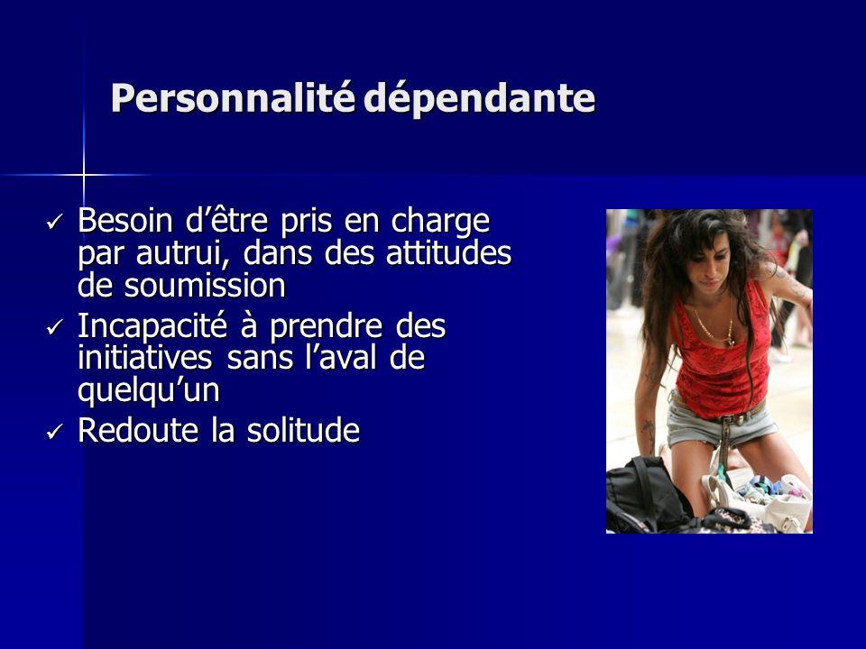 Personnalité dépendante Besoin dêtre pris en charge par autrui, dans des attitudes de soumission Besoin dêtre pris en charge par autrui, dans des atti