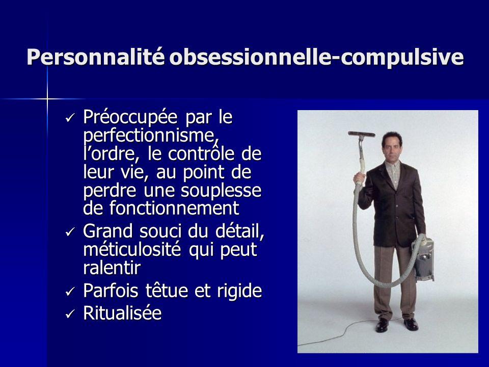 Personnalité obsessionnelle-compulsive Préoccupée par le perfectionnisme, lordre, le contrôle de leur vie, au point de perdre une souplesse de fonctio