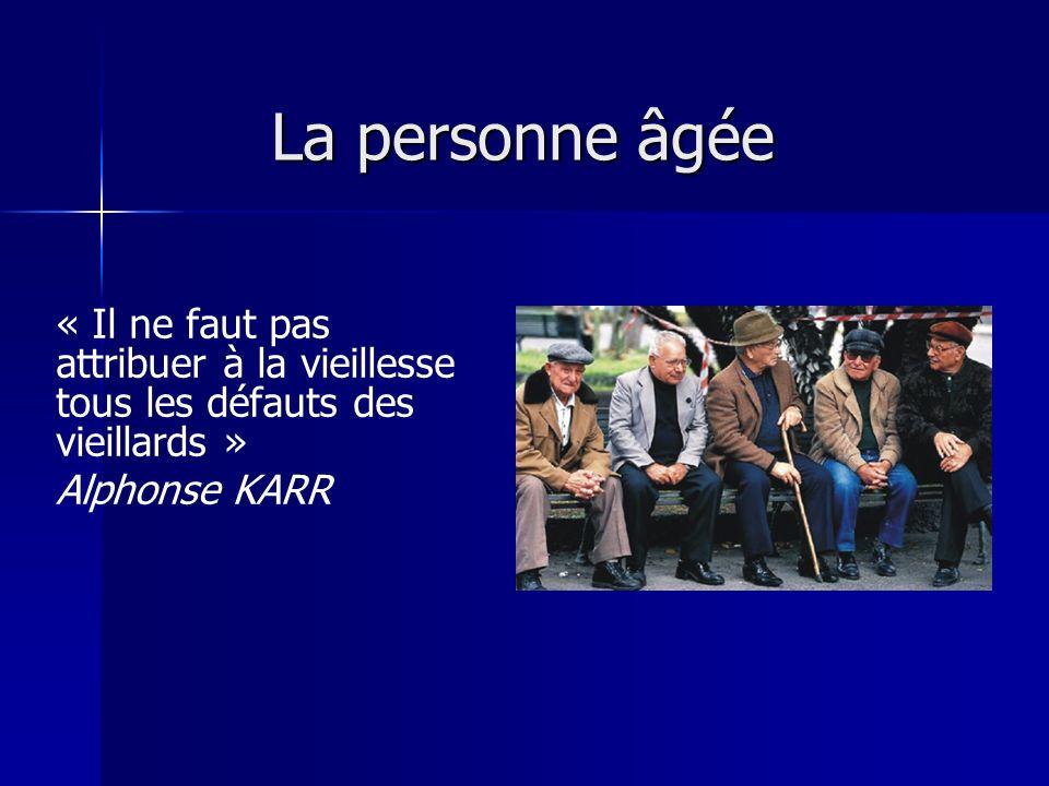 La personne âgée « Il ne faut pas attribuer à la vieillesse tous les défauts des vieillards » Alphonse KARR