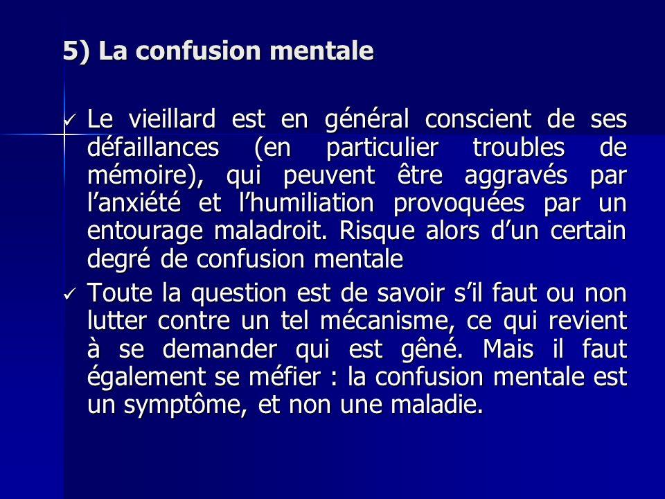 5) La confusion mentale Le vieillard est en général conscient de ses défaillances (en particulier troubles de mémoire), qui peuvent être aggravés par