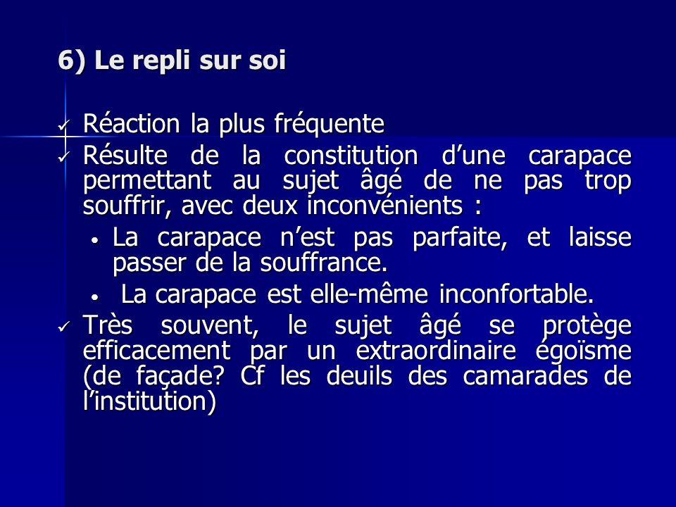 6) Le repli sur soi Réaction la plus fréquente Réaction la plus fréquente Résulte de la constitution dune carapace permettant au sujet âgé de ne pas t