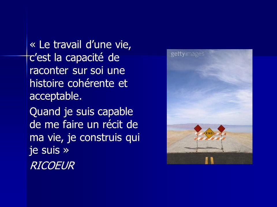 « Le travail dune vie, cest la capacité de raconter sur soi une histoire cohérente et acceptable. Quand je suis capable de me faire un récit de ma vie