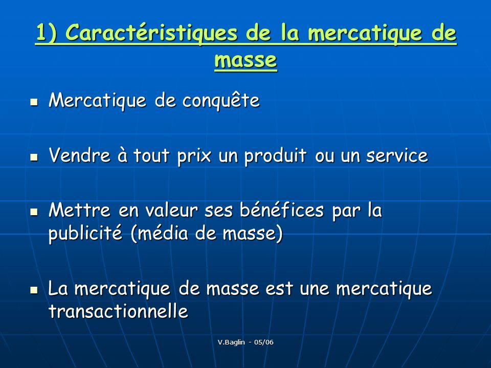 V.Baglin - 05/06 1) Caractéristiques de la mercatique de masse Mercatique de conquête Mercatique de conquête Vendre à tout prix un produit ou un servi