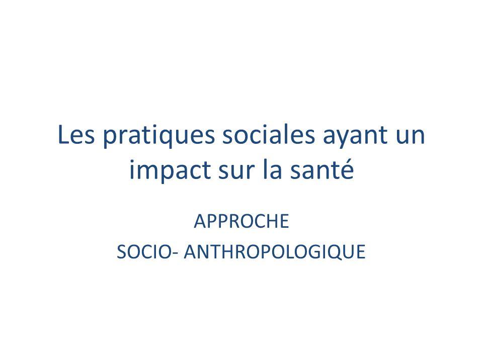 Les pratiques sociales ayant un impact sur la santé APPROCHE SOCIO- ANTHROPOLOGIQUE