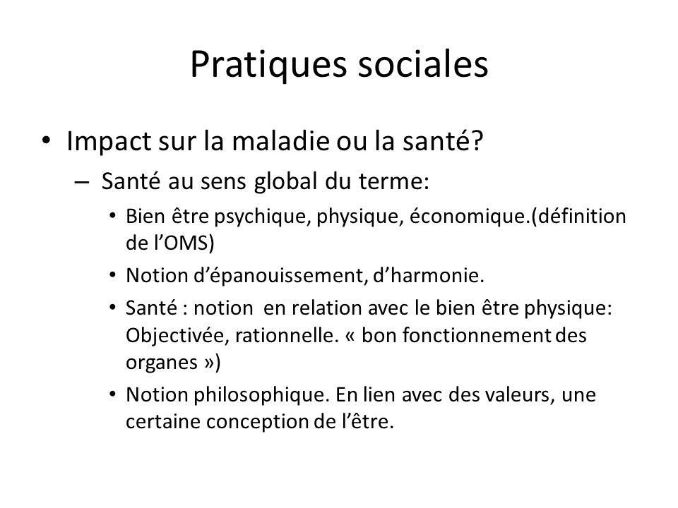 Pratiques sociales Impact sur la maladie ou la santé? – Santé au sens global du terme: Bien être psychique, physique, économique.(définition de lOMS)