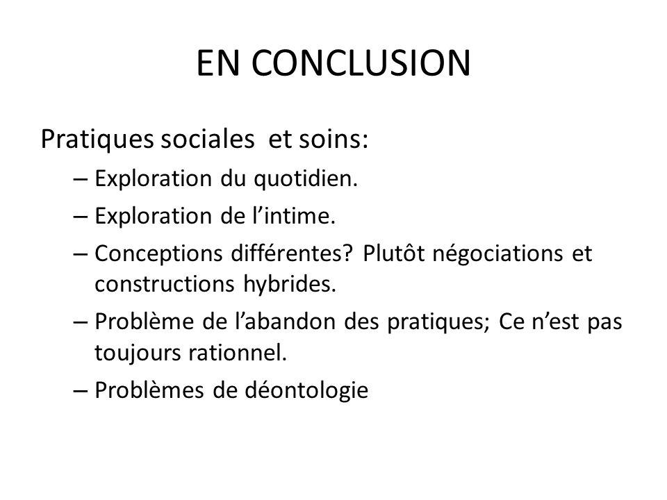EN CONCLUSION Pratiques sociales et soins: – Exploration du quotidien. – Exploration de lintime. – Conceptions différentes? Plutôt négociations et con