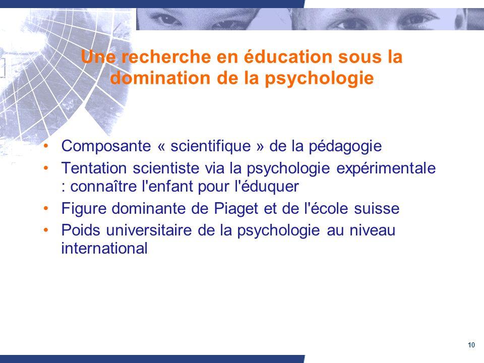 10 Une recherche en éducation sous la domination de la psychologie Composante « scientifique » de la pédagogie Tentation scientiste via la psychologie