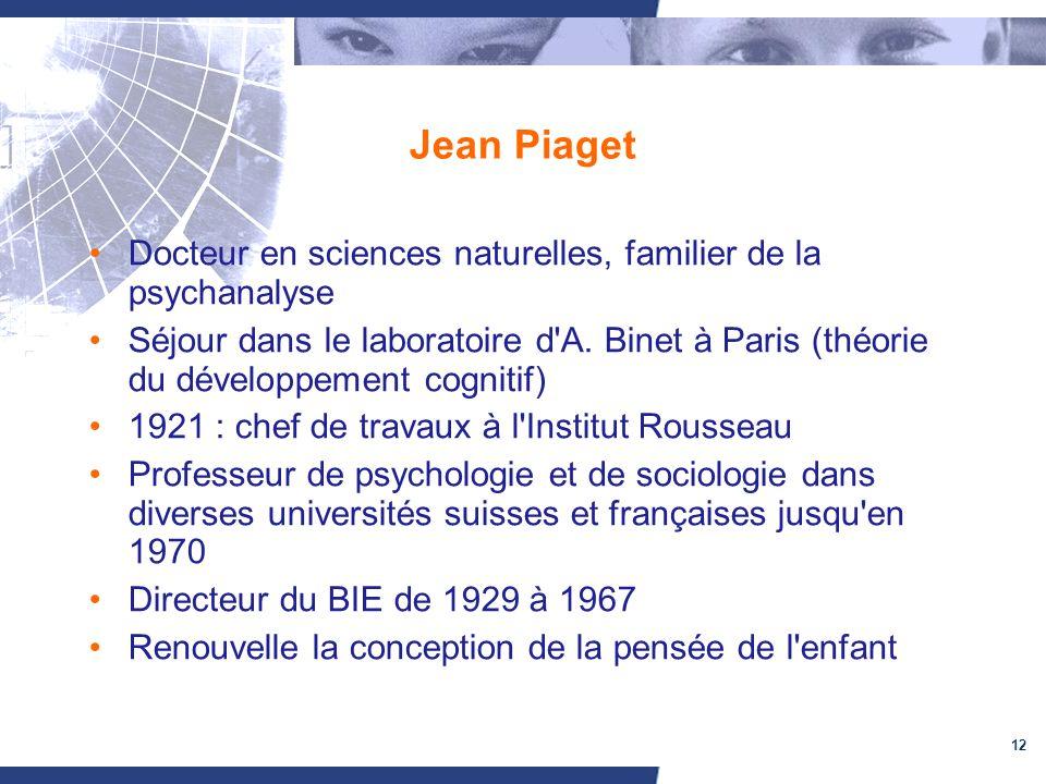 12 Jean Piaget Docteur en sciences naturelles, familier de la psychanalyse Séjour dans le laboratoire d'A. Binet à Paris (théorie du développement cog