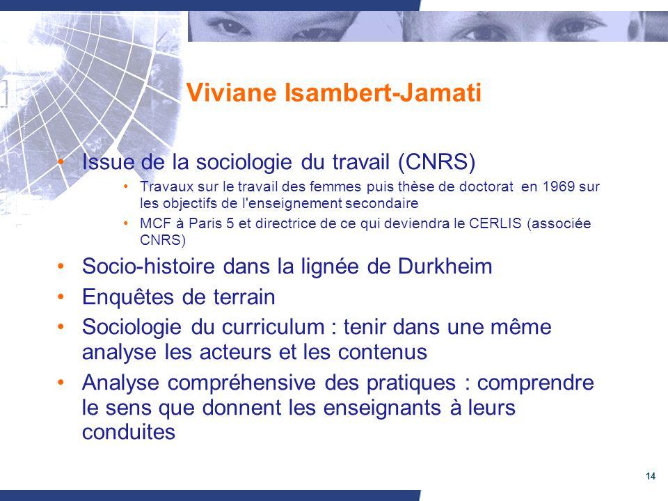 14 Viviane Isambert-Jamati Issue de la sociologie du travail (CNRS) Travaux sur le travail des femmes puis thèse de doctorat en 1969 sur les objectifs