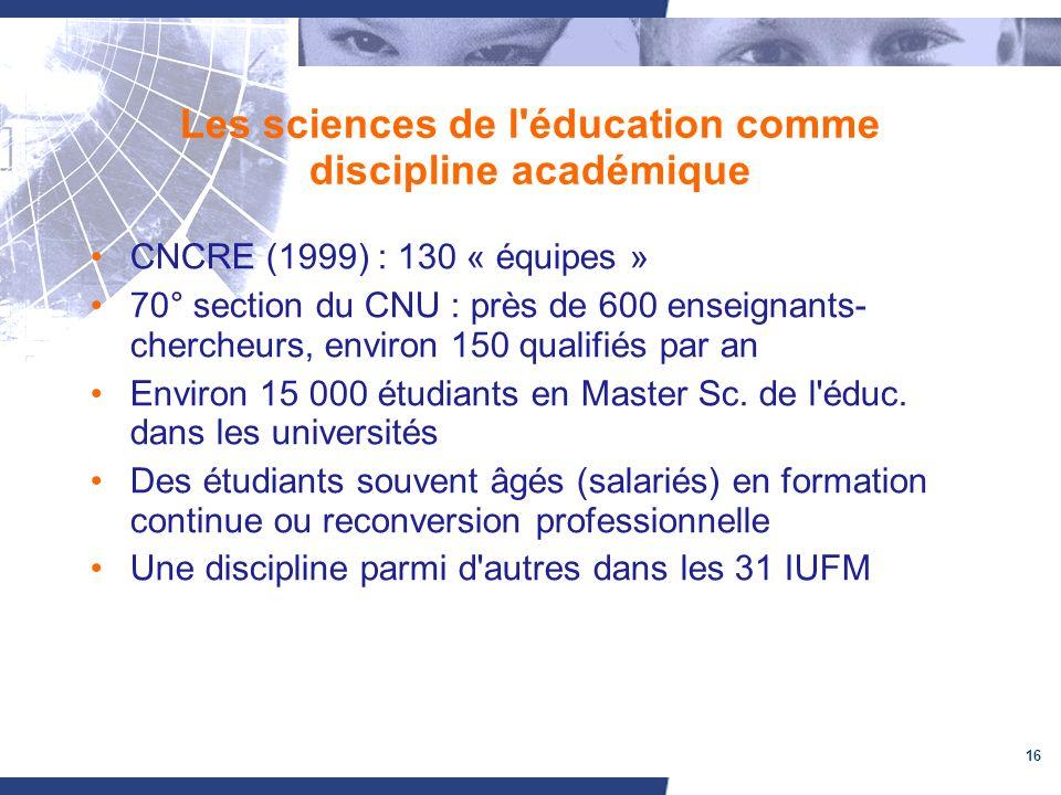 16 Les sciences de l'éducation comme discipline académique CNCRE (1999) : 130 « équipes » 70° section du CNU : près de 600 enseignants- chercheurs, en