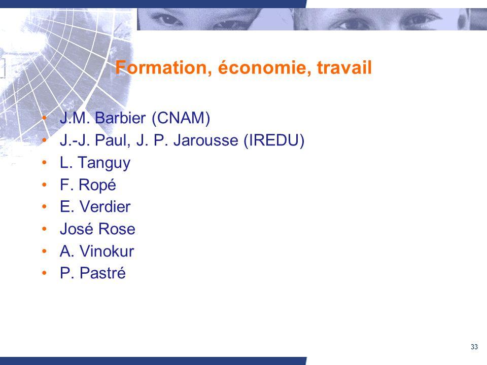 33 Formation, économie, travail J.M. Barbier (CNAM) J.-J. Paul, J. P. Jarousse (IREDU) L. Tanguy F. Ropé E. Verdier José Rose A. Vinokur P. Pastré